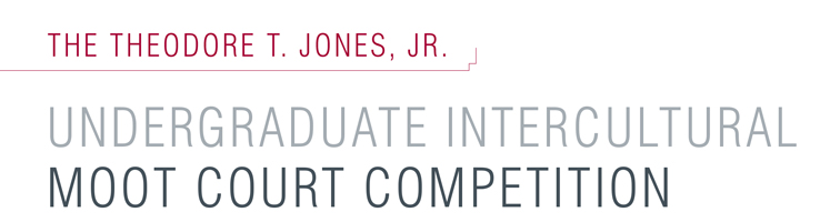 The Theodore T. Jones, Jr. Undergraduate Intercultural Moot Court Competition.